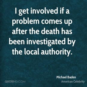 Michael Baden - I get involved if a problem comes up after the death has been investigated by the local authority.
