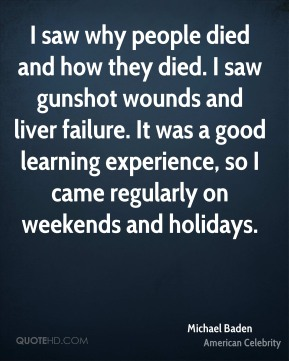 Michael Baden - I saw why people died and how they died. I saw gunshot wounds and liver failure. It was a good learning experience, so I came regularly on weekends and holidays.