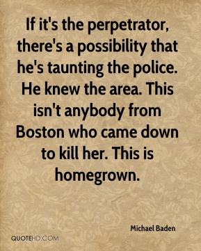 If it's the perpetrator, there's a possibility that he's taunting the police. He knew the area. This isn't anybody from Boston who came down to kill her. This is homegrown.