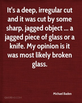 It's a deep, irregular cut and it was cut by some sharp, jagged object ... a jagged piece of glass or a knife. My opinion is it was most likely broken glass.