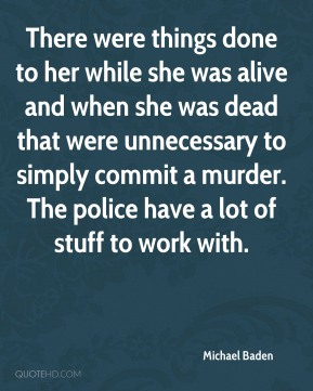 There were things done to her while she was alive and when she was dead that were unnecessary to simply commit a murder. The police have a lot of stuff to work with.