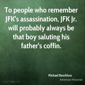 Michael Beschloss - To people who remember JFK's assassination, JFK Jr. will probably always be that boy saluting his father's coffin.
