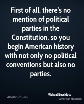 Michael Beschloss - First of all, there's no mention of political parties in the Constitution, so you begin American history with not only no political conventions but also no parties.