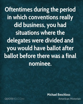 Michael Beschloss - Oftentimes during the period in which conventions really did business, you had situations where the delegates were divided and you would have ballot after ballot before there was a final nominee.