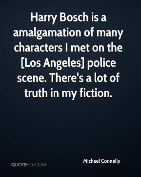 Michael Connelly  - Harry Bosch is a amalgamation of many characters I met on the [Los Angeles] police scene. There's a lot of truth in my fiction.
