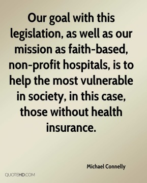 Michael Connelly  - Our goal with this legislation, as well as our mission as faith-based, non-profit hospitals, is to help the most vulnerable in society, in this case, those without health insurance.