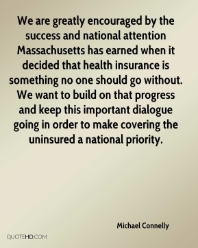 Michael Connelly  - We are greatly encouraged by the success and national attention Massachusetts has earned when it decided that health insurance is something no one should go without. We want to build on that progress and keep this important dialogue going in order to make covering the uninsured a national priority.