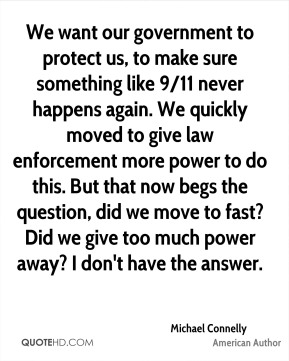 We want our government to protect us, to make sure something like 9/11 never happens again. We quickly moved to give law enforcement more power to do this. But that now begs the question, did we move to fast? Did we give too much power away? I don't have the answer.
