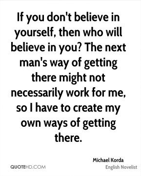 If you don't believe in yourself, then who will believe in you? The next man's way of getting there might not necessarily work for me, so I have to create my own ways of getting there.