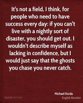 It's not a field, I think, for people who need to have success every day: if you can't live with a nightly sort of disaster, you should get out. I wouldn't describe myself as lacking in confidence, but I would just say that the ghosts you chase you never catch.