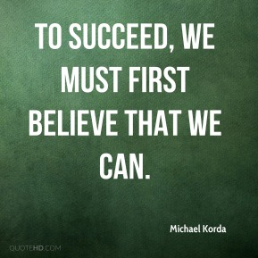 Michael Korda  - To succeed, we must first believe that we can.