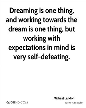 Michael Landon - Dreaming is one thing, and working towards the dream is one thing, but working with expectations in mind is very self-defeating.