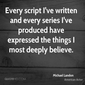 Michael Landon - Every script I've written and every series I've produced have expressed the things I most deeply believe.