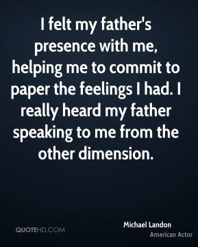 Michael Landon - I felt my father's presence with me, helping me to commit to paper the feelings I had. I really heard my father speaking to me from the other dimension.