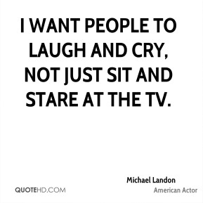 Michael Landon - I want people to laugh and cry, not just sit and stare at the TV.