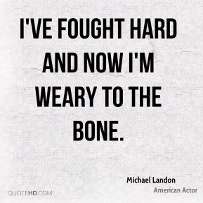Michael Landon - I've fought hard and now I'm weary to the bone.