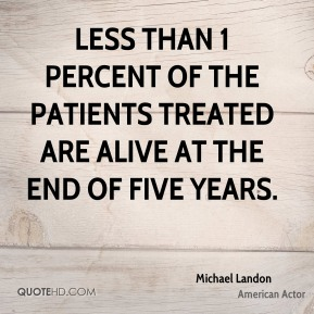 Michael Landon - Less than 1 percent of the patients treated are alive at the end of five years.