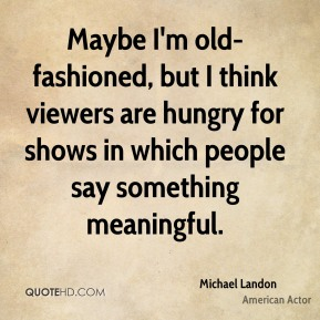 Michael Landon - Maybe I'm old-fashioned, but I think viewers are hungry for shows in which people say something meaningful.