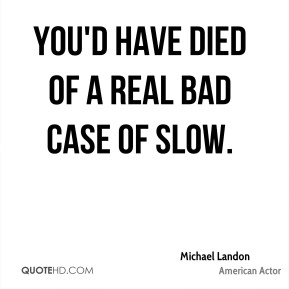 Michael Landon  - You'd have died of a real bad case of slow.