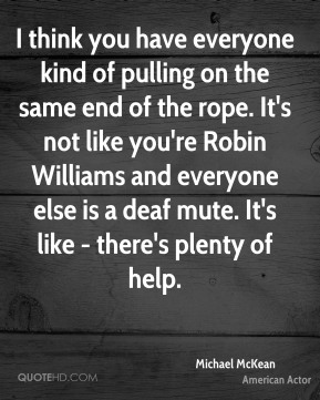 Michael McKean - I think you have everyone kind of pulling on the same end of the rope. It's not like you're Robin Williams and everyone else is a deaf mute. It's like - there's plenty of help.