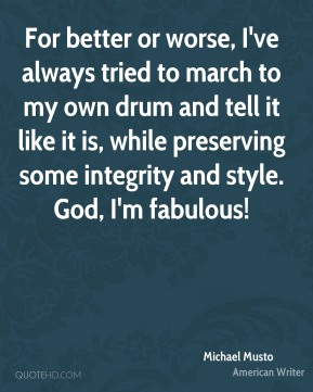 Michael Musto - For better or worse, I've always tried to march to my own drum and tell it like it is, while preserving some integrity and style. God, I'm fabulous!