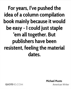 Michael Musto - For years, I've pushed the idea of a column compilation book mainly because it would be easy - I could just staple 'em all together. But publishers have been resistent, feeling the material dates.