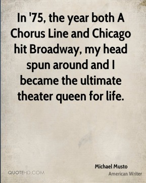 Michael Musto - In '75, the year both A Chorus Line and Chicago hit Broadway, my head spun around and I became the ultimate theater queen for life.