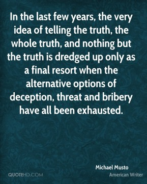 Michael Musto - In the last few years, the very idea of telling the truth, the whole truth, and nothing but the truth is dredged up only as a final resort when the alternative options of deception, threat and bribery have all been exhausted.
