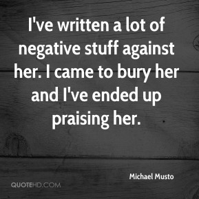 I've written a lot of negative stuff against her. I came to bury her and I've ended up praising her.
