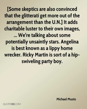 [Some skeptics are also convinced that the glitterati get more out of the arrangement than the U.N.] It adds charitable luster to their own images, ... We're talking about some potentially unsaintly stars. Angelina is best known as a lippy home wrecker. Ricky Martin is sort of a hip-swiveling party boy.