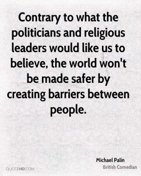 Contrary to what the politicians and religious leaders would like us to believe, the world won't be made safer by creating barriers between people.