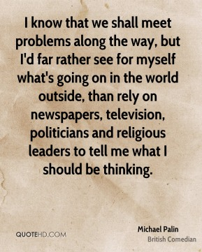 I know that we shall meet problems along the way, but I'd far rather see for myself what's going on in the world outside, than rely on newspapers, television, politicians and religious leaders to tell me what I should be thinking.
