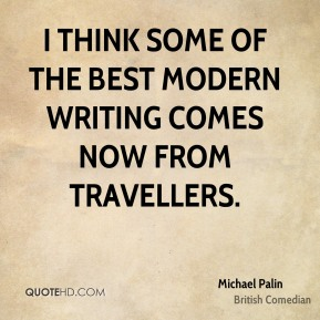 I think some of the best modern writing comes now from travellers.