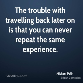 The trouble with travelling back later on is that you can never repeat the same experience.