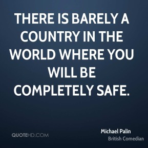 There is barely a country in the world where you will be completely safe.