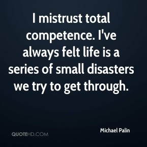 Michael Palin  - I mistrust total competence. I've always felt life is a series of small disasters we try to get through.