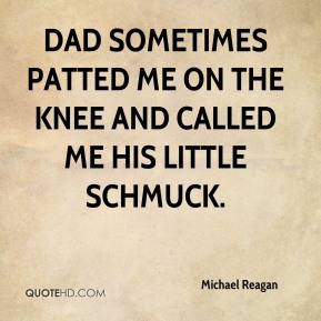 Dad sometimes patted me on the knee and called me his Little Schmuck.