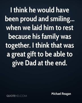 I think he would have been proud and smiling... when we laid him to rest because his family was together. I think that was a great gift to be able to give Dad at the end.