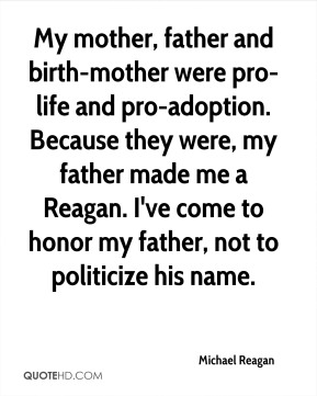 My mother, father and birth-mother were pro-life and pro-adoption. Because they were, my father made me a Reagan. I've come to honor my father, not to politicize his name.