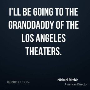 Michael Ritchie - I'll be going to the granddaddy of the Los Angeles theaters.