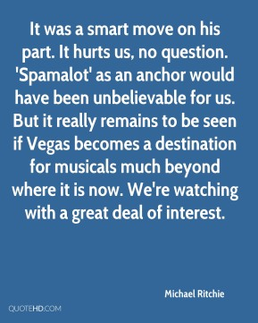 Michael Ritchie  - It was a smart move on his part. It hurts us, no question. 'Spamalot' as an anchor would have been unbelievable for us. But it really remains to be seen if Vegas becomes a destination for musicals much beyond where it is now. We're watching with a great deal of interest.