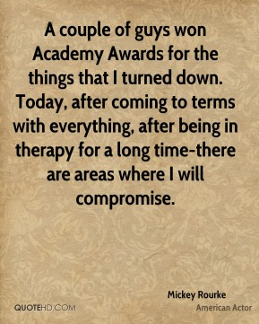 Mickey Rourke - A couple of guys won Academy Awards for the things that I turned down. Today, after coming to terms with everything, after being in therapy for a long time-there are areas where I will compromise.