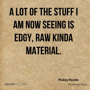 Mickey Rourke - A lot of the stuff I am now seeing is edgy, raw kinda material.