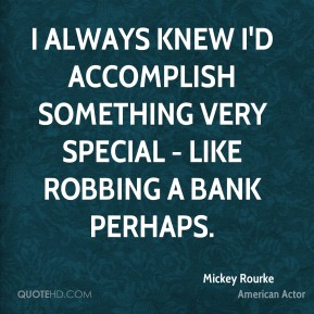 Mickey Rourke - I always knew I'd accomplish something very special - like robbing a bank perhaps.