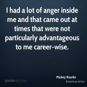 Mickey Rourke - I had a lot of anger inside me and that came out at times that were not particularly advantageous to me career-wise.