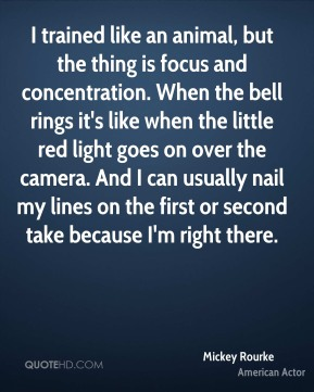 Mickey Rourke - I trained like an animal, but the thing is focus and concentration. When the bell rings it's like when the little red light goes on over the camera. And I can usually nail my lines on the first or second take because I'm right there.