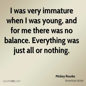 Mickey Rourke - I was very immature when I was young, and for me there was no balance. Everything was just all or nothing.