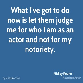 Mickey Rourke - What I've got to do now is let them judge me for who I am as an actor and not for my notoriety.
