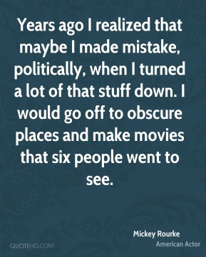 Mickey Rourke - Years ago I realized that maybe I made mistake, politically, when I turned a lot of that stuff down. I would go off to obscure places and make movies that six people went to see.