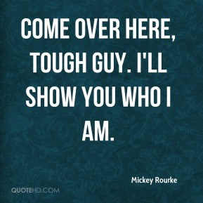 Mickey Rourke  - Come over here, tough guy. I'll show you who I am.